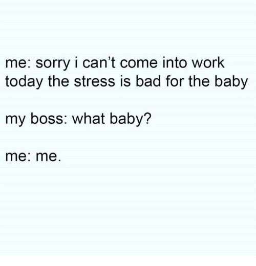 baby me: me: sorry i can't come into work  today the stress is bad for the baby  my boss: what baby?  me: me
