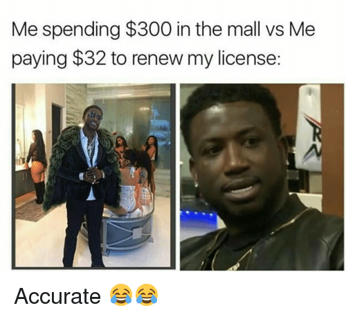 Funny, 300, and  Mall: Me spending $300 in the mall vs Me  paying $32 to renew my license: Accurate 😂😂