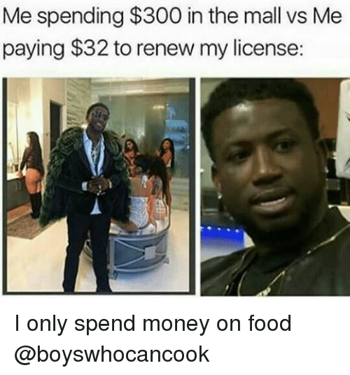 300, Dank Memes, and  Mall: Me spending$300 in the mall vs Me  paying $32 to renew my license: I only spend money on food @boyswhocancook
