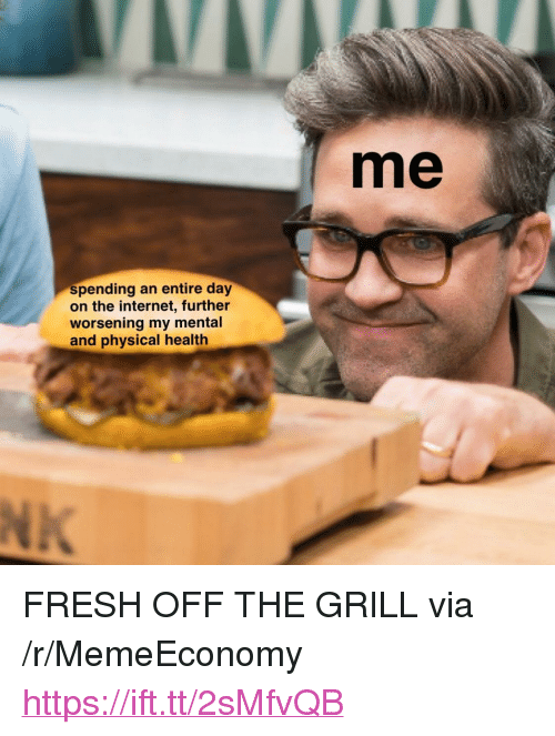 "Fresh, Internet, and Physical: me  spending an entire day  on the internet, further  worsening my mental  and physical health <p>FRESH OFF THE GRILL via /r/MemeEconomy <a href=""https://ift.tt/2sMfvQB"">https://ift.tt/2sMfvQB</a></p>"