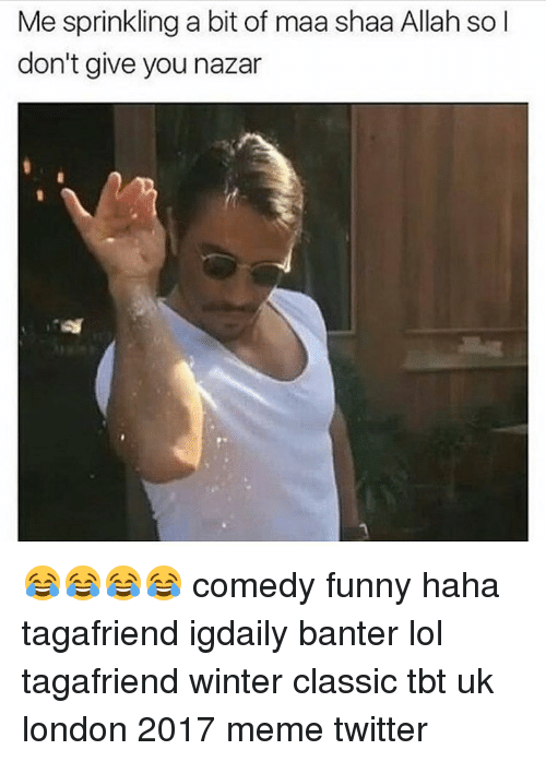 Memes, London, and Classical: Me sprinkling a bit of maa shaa Allah so l  don't give you nazar 😂😂😂😂 comedy funny haha tagafriend igdaily banter lol tagafriend winter classic tbt uk london 2017 meme twitter