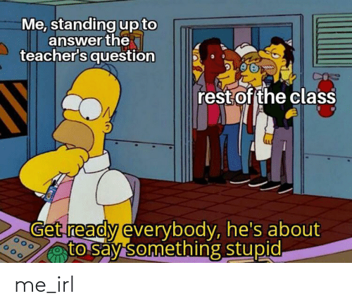 About To Say Something: Me, standing up to  answer the  teacher's question  rest of the class  Get ready everybody, he's about  to say something stupid. me_irl