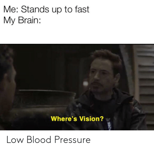 Blood Pressure: Me: Stands up to fast  My Brain:  Where's Vision? Low Blood Pressure