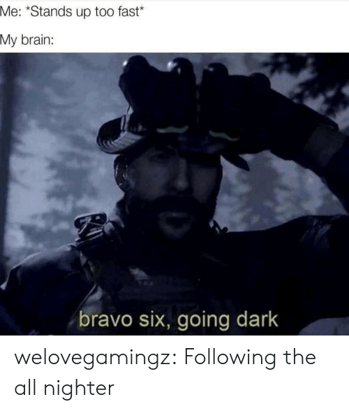 The All: Me: *Stands up too fast*  My brain:  bravo six, going dark welovegamingz:  Following the all nighter