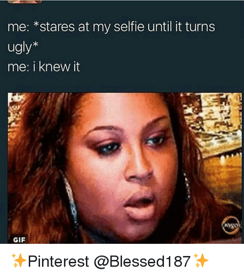 Gif, Selfie, and Ugly: me: *stares at my selfie until it turns  ugly*  me: i knew it  GIF ✨Pinterest @Blessed187✨