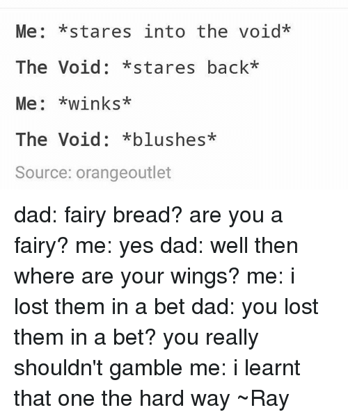 you: Me: *stares into the void*  The Void: *stares back*  Me: *winks*  The Void: *blushes*  Source: orangeoutlet dad: fairy bread? are you a fairy? me: yes dad: well then where are your wings? me: i lost them in a bet dad: you lost them in a bet? you really shouldn't gamble me: i learnt that one the hard way ~Ray