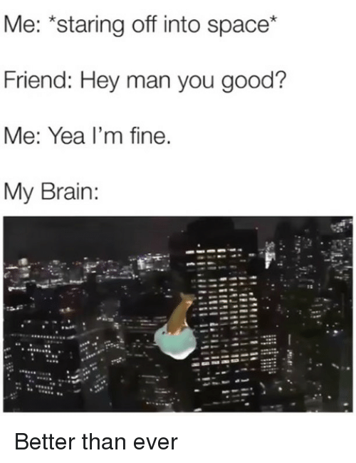 Memes, Brain, and Good: Me: *staring off into space*  Friend: Hey man you good?  Me: Yea I'm fine.  My Brain:  tz . Better than ever