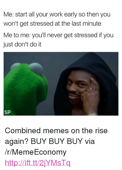"Just Dont Do It: Me: start all your work early so then you  won't get stressed at the last minute  Me to me: you'll never get stressed if you  just don't do it  SP <p>Combined memes on the rise again? BUY BUY BUY via /r/MemeEconomy <a href=""http://ift.tt/2jYMsTq"">http://ift.tt/2jYMsTq</a></p>"