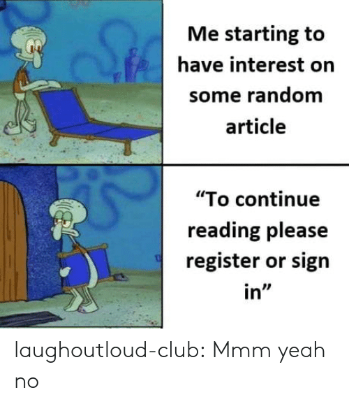 """sign in: Me starting to  have interest orn  some random  article  """"To continue  reading please  register or sign  in"""" laughoutloud-club:  Mmm yeah no"""