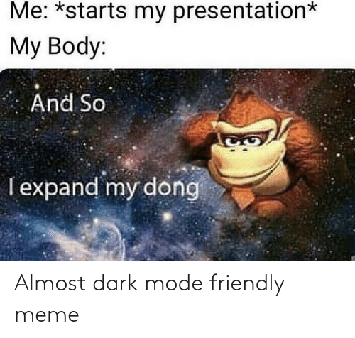 My Dong: Me: *starts my presentation*  My Body:  And So  Texpand my dong Almost dark mode friendly meme