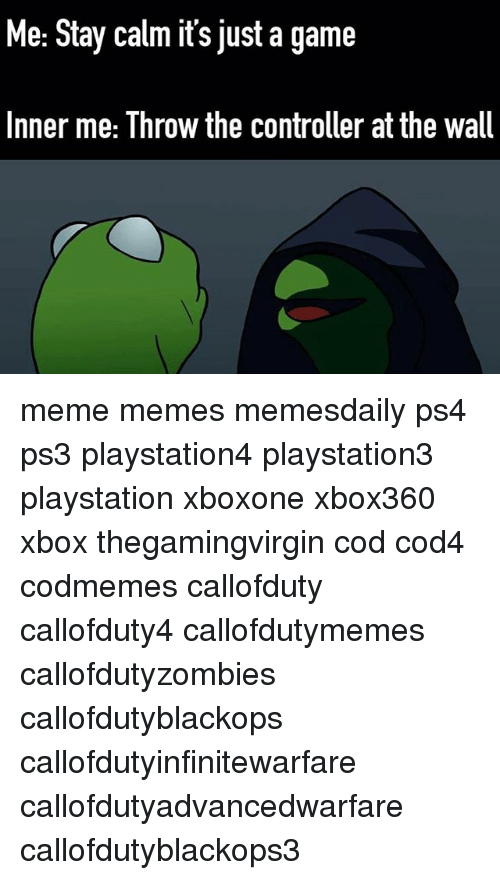 Callofdutyzombies: Me: Stay calm it's just a game  Inner me: Throw the controller at the wall meme memes memesdaily ps4 ps3 playstation4 playstation3 playstation xboxone xbox360 xbox thegamingvirgin cod cod4 codmemes callofduty callofduty4 callofdutymemes callofdutyzombies callofdutyblackops callofdutyinfinitewarfare callofdutyadvancedwarfare callofdutyblackops3