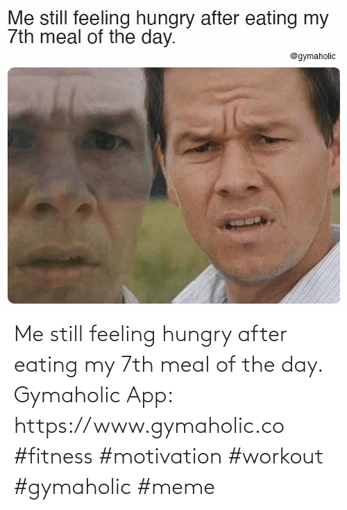 app: Me still feeling hungry after eating my 7th meal of the day.  Gymaholic App: https://www.gymaholic.co  #fitness #motivation #workout #gymaholic #meme