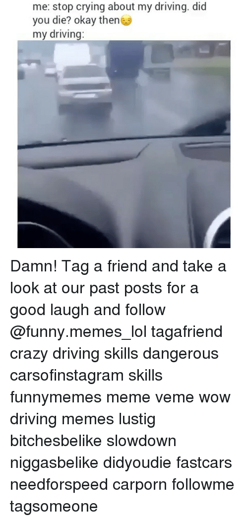 Driving Memes: me: stop crying about my driving. did  you die? okay then  my driving Damn! Tag a friend and take a look at our past posts for a good laugh and follow @funny.memes_lol tagafriend crazy driving skills dangerous carsofinstagram skills funnymemes meme veme wow driving memes lustig bitchesbelike slowdown niggasbelike didyoudie fastcars needforspeed carporn followme tagsomeone