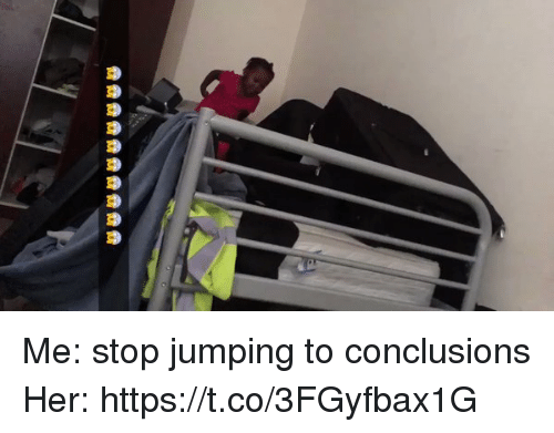 Hood, Her, and Stop: Me: stop jumping to conclusions  Her:   https://t.co/3FGyfbax1G