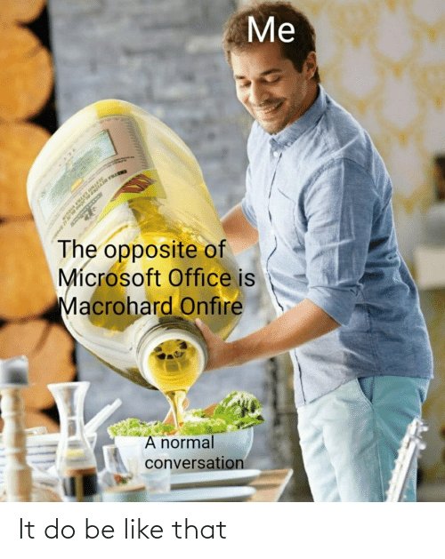 Microsoft Office: Me  STRA DETHN  The opposite of  Mícrosoft Office is  Macrohard Onfire  A normal  conversation It do be like that