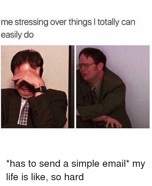 Life, Email, and Girl Memes: me stressing over things I totally can  easily do *has to send a simple email* my life is like, so hard
