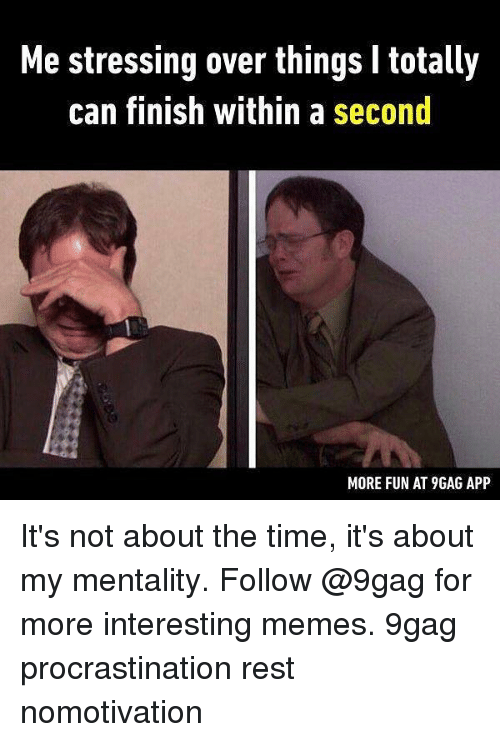 Finish: Me stressing over things l totally  can finish within a second  MORE FUN AT 9GAG APP It's not about the time, it's about my mentality. Follow @9gag for more interesting memes. 9gag procrastination rest nomotivation