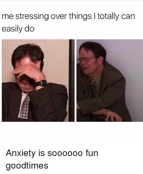 Goodtimes: me stressing over things totally can  easily do Anxiety is soooooo fun goodtimes