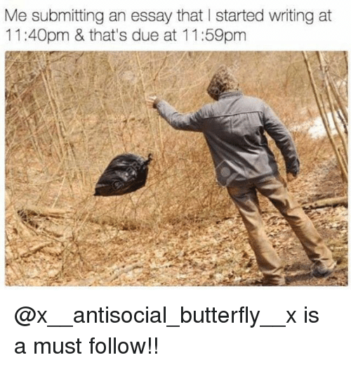Memes, Butterfly, and Antisocial: Me submitting an essay that I started writing at  11:40pm & that's due at 11:59pm @x__antisocial_butterfly__x is a must follow!!