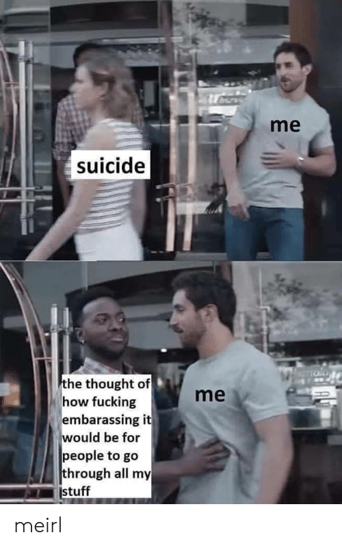 embarassing: me  suicide  the thought of  how fucking  embarassing it  would be for  people to go  through all my  stuff  me meirl