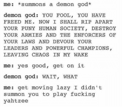 Summone: me: *summons a demon god  demon god. YOU FOOL, YOU HAVE  FREED ME NOW I SHALL RIP APART  YOUR PUNY HUMAN SOCIETY  DESTROY  YOUR ARMIES AND THE ENFORCERS OF  YOUR LAWS AND DEVOUR YOUR  LEADERS AND POWERFUL CHAMPIONS  LEAVING CHAOS IN MY WAKE  me: yes good, get on it  demon god WAIT, WHAT  me: get moving lazy I didn't  summon you to play fucking  yahtzee