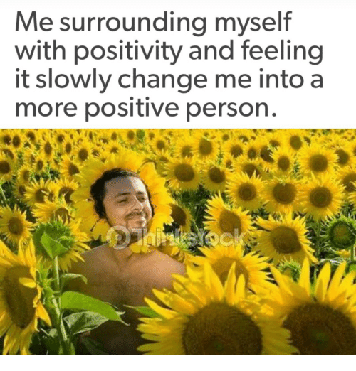 Change, Person, and More: Me surrounding myself  with positivity and feeling  it slowly change me into a  more positive person