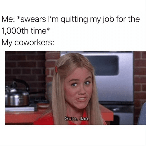 Sure Jan: Me: *swears I'm quitting my job for the  1,000th time*  My coworkers:  Sure, Jan