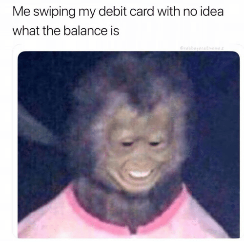 Idea, Debit Card, and What: Me swiping my debit card with no idea  what the balance is