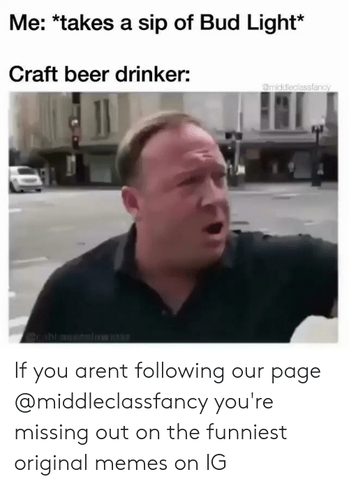 Original Memes: Me: *takes a sip of Bud Light*  Craft beer drinker:  @middleclassfanc If you arent following our page @middleclassfancy you're missing out on the funniest original memes on IG