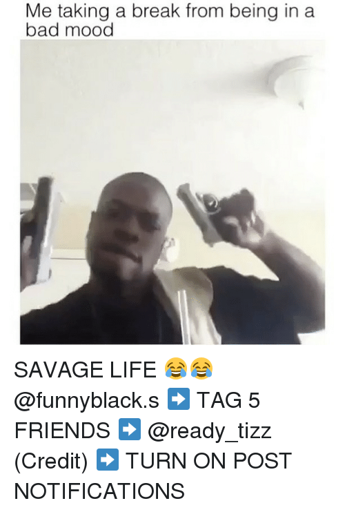 Bad, Friends, and Life: Me taking a break from being in a  bad mood SAVAGE LIFE 😂😂 @funnyblack.s ➡️ TAG 5 FRIENDS ➡️ @ready_tizz (Credit) ➡️ TURN ON POST NOTIFICATIONS