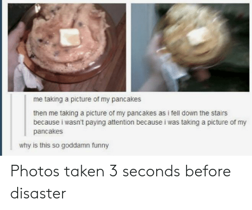 taken 3: me taking a picture of my pancakes  then me taking a picture of my pancakes as i fell down the stairs  because i wasn't paying attention because i was taking a picture of my  pancakes  why is this so goddamn funny Photos taken 3 seconds before disaster