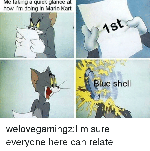 Lue: Me taking a quick glance at  how I'm doing in Mario Kart  lue shell welovegamingz:I'm sure everyone here can relate