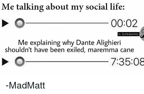 Life, Memes, and Been: Me talking about my social life:  00:02  L SUPERUOVO  Me explaining why Dante Alighieri  shouldn't have been exiled, maremma cane  7:35:08 -MadMatt
