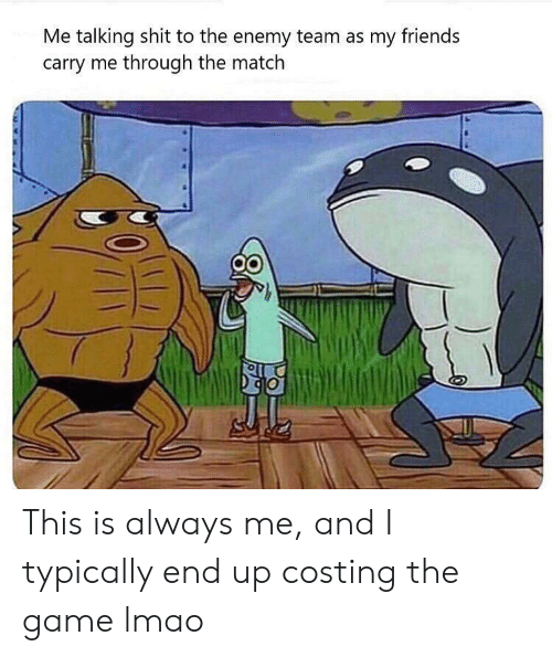typically: Me talking shit to the enemy team as my friends  carry me through the match This is always me, and I typically end up costing the game lmao