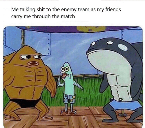 enemy: Me talking shit to the enemy team as my friends  carry me through the match
