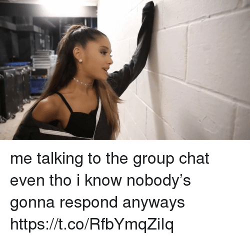 Group Chat, Chat, and Girl Memes: me talking to the group chat even tho i know nobody's gonna respond anyways https://t.co/RfbYmqZiIq