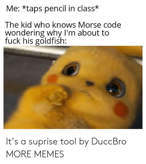 Suprise: Me: *taps pencil in class*  The kid who knows Morse code  wondering why I'm about to  fuck his goldfish: It's a suprise tool by DuccBro MORE MEMES