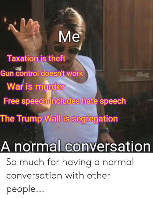 Trump Wall: Me  Taxationis theft  Gun control doesn't work  War is murder  Free speech includes hate speech  The Trump Wall is segregation  A normal conversation So much for having a normal conversation with other people...