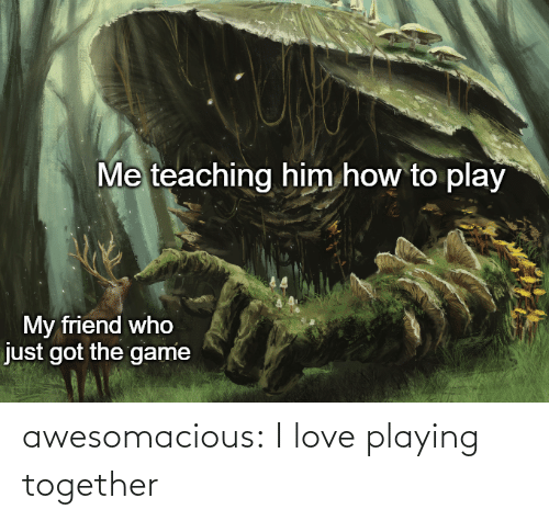 Teaching: Me teaching him how to play  My friend who  just got the game awesomacious:  I love playing together