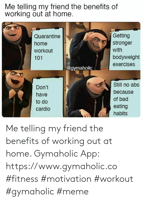 Working out: Me telling my friend the benefits of working out at home.  Gymaholic App: https://www.gymaholic.co  #fitness #motivation #workout #gymaholic #meme