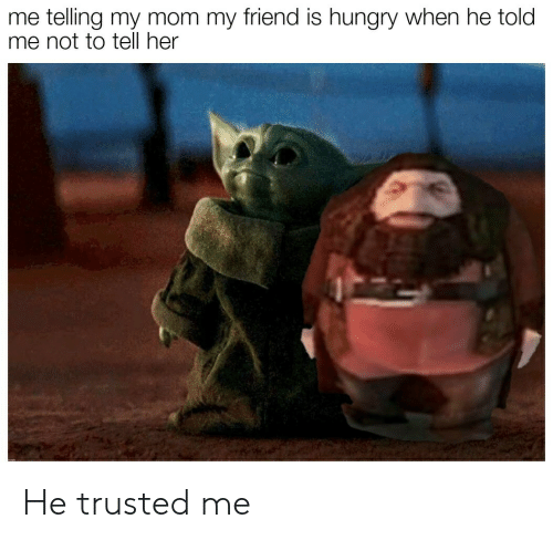 Trusted: me telling my mom my friend is hungry when he told  me not to tell her He trusted me
