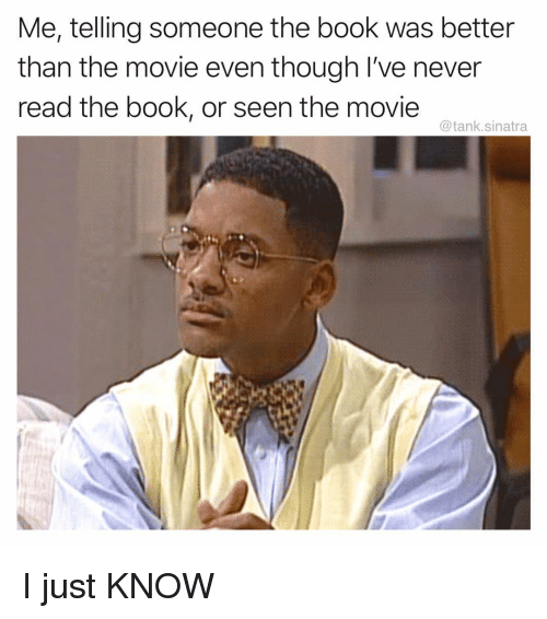 Funny, Book, and Movie: Me, telling someone the book was better  than the movie even though I've never  read the book, or seen the movie  @tank.sinatra I just KNOW