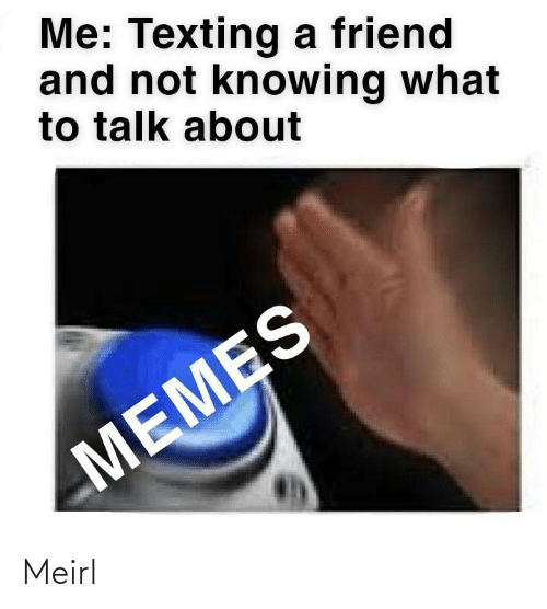 Texting: Me: Texting a friend  and not knowing what  to talk about  MEMES Meirl