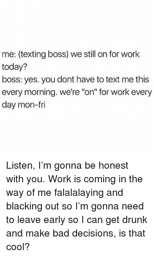 "Bad, Drunk, and Texting: me: (texting boss) we still on for work  today?  boss: yes. you dont have to text me this  every morning. we're ""on"" for work every  day mon-ri Listen, I'm gonna be honest with you. Work is coming in the way of me falalalaying and blacking out so I'm gonna need to leave early so I can get drunk and make bad decisions, is that cool?"