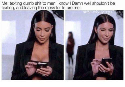 Dumb, Future, and Memes: Me, texting dumb shit to men I know I Damn well shouldn't be  texting, and leaving the mess for future me:  sOfficia