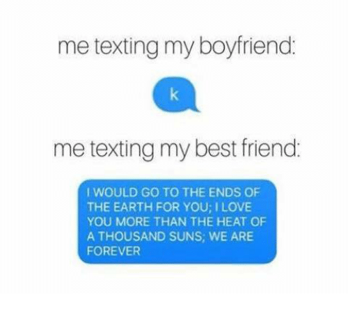 Dank, Texting, and Heat: me texting my boyfriend  me texting my best friend.  I WOULD GO TO THE ENDS OF  THE EARTH FOR YOU ILOVE  YOU MORE THAN THE HEAT OF  A THOUSAND SUNS, WE ARE  FOREVER