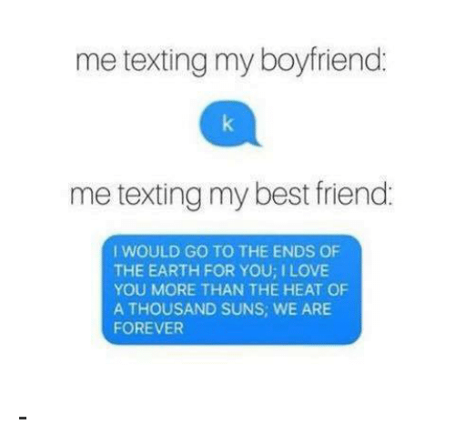 Memes, Heat, and Texts: me texting my boyfriend  me texting my best friend  I WOULD GO TO THE ENDS OF  THE EARTH FOR YOU ILOVE  YOU MORE THAN THE HEAT OF  A THOUSAND SUNS, WE ARE  FOREVER -