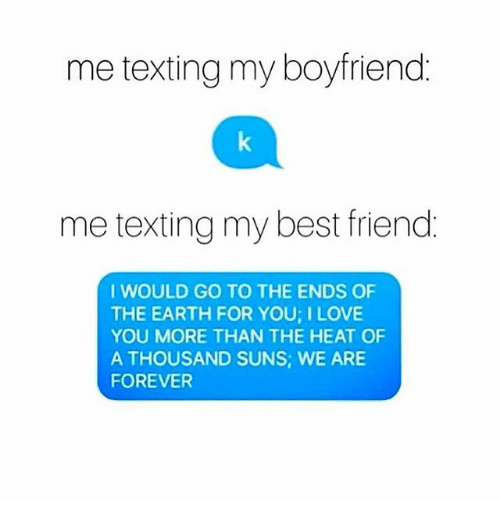 Best Friend, Memes, and Texting: me texting my boyfriend  me texting my best friend  I WOULD GO TO THE ENDS OF  THE EARTH FOR YOU ILOVE  YOU MORE THAN THE HEAT OF  A THOUSAND SUNS, WE ARE  FOREVER