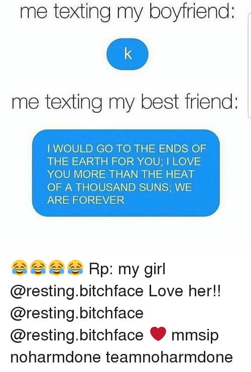 Best Friend, Love, and Memes: me texting my boyfriend:  me texting my best friend  I WOULD GO TO THE ENDS OF  THE EARTH FOR YOU; I LOVE  YOU MORE THAN THE HEAT  OF A THOUSAND SUNS, WE  ARE FOREVER 😂😂😂😂 Rp: my girl @resting.bitchface Love her!! @resting.bitchface @resting.bitchface ❤ mmsip noharmdone teamnoharmdone