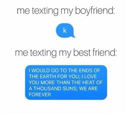 Best Friend, Love, and Texting: me texting my boyfriend:  me texting my best friend  I WOULD GO TO THE ENDS OF  THE EARTH FOR YOU; I LOVE  YOU MORE THAN THE HEAT OF  A THOUSAND SUNS: WE ARE  FOREVER